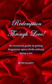 Redemption through love!. An Irreverent Guide to Getting Wagnerian Opera Thrills Without Being a Nut cover image