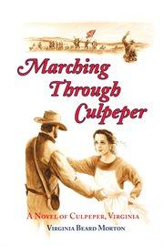 Marching through Culpeper: a novel of Culpeper, Virginia, crossroads of the Civil War cover image