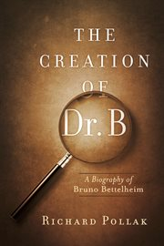 The creation of Dr. B: a biography of Bruno Bettelheim cover image