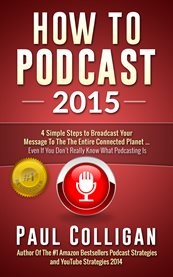 How to podcast 2015: four simple steps to broadcast your message to the entire connected planet ... even if you don't know where to start cover image