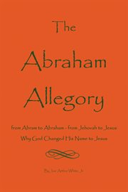 The abraham allegory: why god changed his name to jesus. From Abram to Abraham, From Jehovah to Jesus cover image