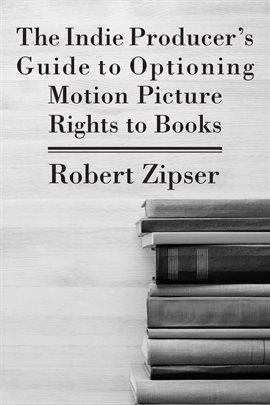 Cover image for The Indie Producer's Guide to Optioning Motion Picture Rights to Books