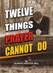 Twelve Things Prayer Cannot Do