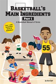 Basketball's main ingredients, part 1. A Basketball Manual of Terms cover image