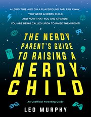 The nerdy parent's guide to raising a nerdy child : an unofficial parenting guide cover image