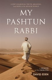 My Pashtun rabbi : a Jew's search for truth, meaning, and hope in the Muslim world : a memoir of the Emirates cover image