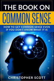 The book on common sense. How to Get Common Sense Even If You Don't Know What It Is cover image