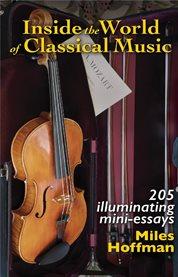 Inside the world of classical music. 205 Illuminating Mini-Essays cover image