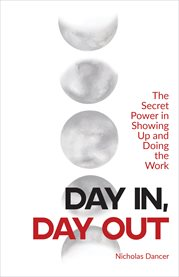 Day in, day out. The Secret Power in Showing Up and Doing the Work cover image