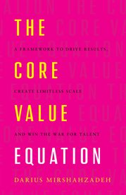 The core value equation. A Framework to Drive Results, Create Limitless Scale and Win the War for Ta cover image