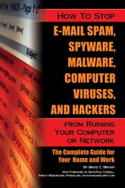 How to stop e-mail spam, spyware, malware, computer viruses and hackers from ruining your computer or network the complete guide for your home and work cover image