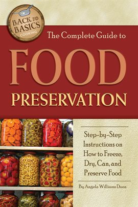 The Complete Guide to Food Preservation [eBook - hoopla]: Step-by-step Instructions on How to Freeze, Dry, Can, and Preserve Food by Angela Williams-Duea