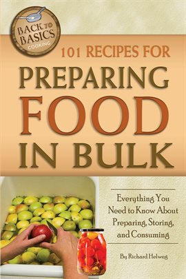 101 Recipes for Preparing Food In Bulk Everything You Need to Know About Preparing, Storing, and Consuming by Richard Helweg