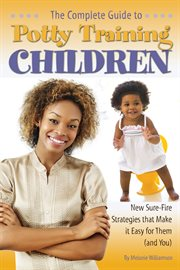 The Complete Guide to Potty Training Children