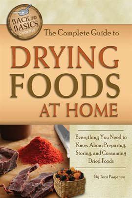 The Complete Guide to Drying Foods at Home Everything You Need to Know About Preparing, Storing, and Consuming Dried Foods by Terri Paajanen