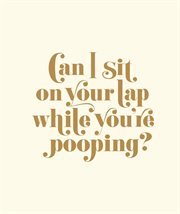Can I Sit on your Lap While You're Pooping?