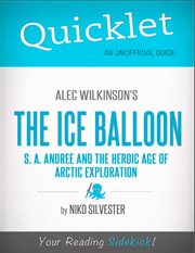 Quicklet on the Ice Balloon: S. A. Andree and the Heroic Age of Arctic Exploration by Alec Wilkinson