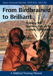 From birdbrained to brilliant : training the sporting dog to be a great companion cover image