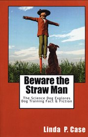 Beware the straw man : the science dog explores dog training fact & fiction cover image