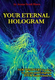 Your eternal hologram. New discovery is a key to Access and Enlighten your Consciousness cover image