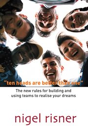 Ten heads are better than one. The New Rules For Building And Using Teams To Realise Your Dreams cover image