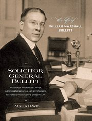 Solicitor General Bullitt: the life of William Marshall Bullitt, nationally prominent lawyer, gifted mathematician and astronomer, restorer of Kentucky's Oxmoor Farm cover image