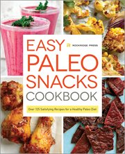 Easy Paleo Snacks Cookbook;over 125 Satisfying Recipes for A Healthy Paleo Diet