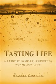 Tasting life. A Story Of Courage, Strength, Humor And Love In The Face Of A Chronic Illness cover image