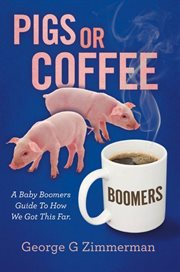 Pigs or coffee. A Baby Boomers Guide to How We Got This Far cover image