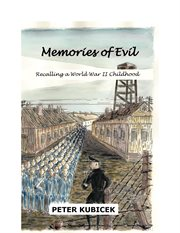 Memories of evil: memoir of a World War II childhood, written in the fervent hope, perhaps naive, that Hegel's dictum is wrong cover image