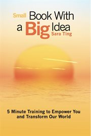 Small book with a big idea: 5 minute training to empower you and transform our world cover image