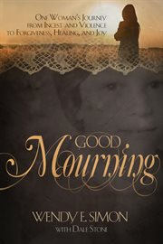 Good mourning. One Woman's Journey from Incest & Violence to Forgiveness, Healing & Joy cover image