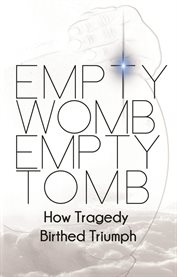 Empty womb, empty tomb: how tragedy birthed triumph cover image