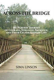 Across the bridge. My Parents' Journey of Courage, Struggle, Sacrifice, & Celebration of Life cover image