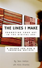 The lines i make: promoting your art in the digital age. A Primer for New and Emerging Artists cover image