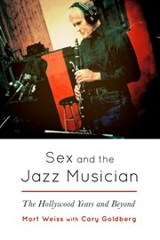 Sex and the jazz musician. The Hollywood Years and Beyond cover image