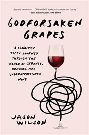Godforsaken grapes : a slightly tipsy journey through the world of strange, obscure, and underappreciated wine cover image