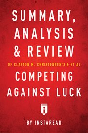 Summary, Analysis and Review of Clayton M. Christensen's and Et Al Competing Against Luck by Instare