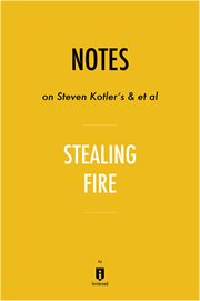 Notes on Steven Kotler's & Et Al Stealing Fire by Instaread