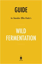 Guide To Sandor Ellix Katz's Wild Fermentation By Instaread