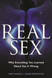 Real Sex : Why Everything You Learned About Sex Is Wrong