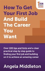 How to get your first job and build the career you want : over 100 tips and hints and a clear practical step by step guide to finding your first job and building on it to achieve an amazing career cover image