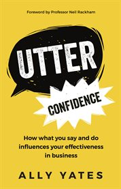 Utter confidence : how what you say and do influences your effectiveness in business cover image