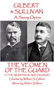 Gilbert & Sullivan's The Yeomen of the Guard, or The Merryman and His Maid