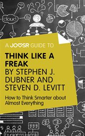 A Joosr Guide to ... Think Like A Freak by Stephen J. Dubner and Steven D. Levitt