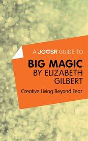 A Joosr Guide To| Big Magic by Elizabeth Gilbert