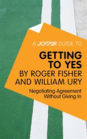 A Joosr Guide to ... Getting to Yes by Roger Fisher and William Ury