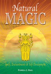 Natural Magic: Spells, Enchantments and Self-development