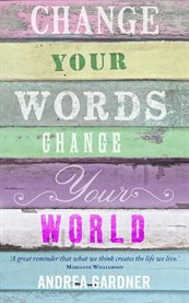 Change Your Words, Change Your World / Andrea Gardner