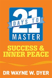 21 Days to Master Success and Inner Peace / Wayne W. Dyer
